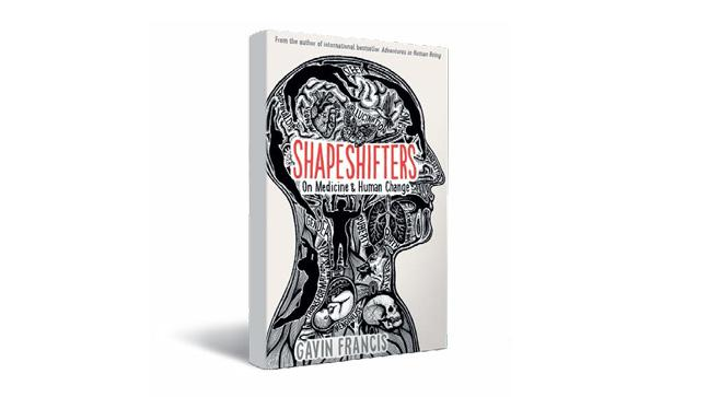SHAPESHIFTERS: On Medicine & Human Change by Gavin Francis. HACHETTE - 599, 282 pages
