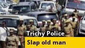 Old man slapped by police officer in Trichy