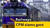 CPM hits out at Govt over privatisation of railways