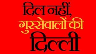 दिल नहीं, गुस्से वालों की दिल्ली