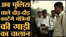 अब पुलिस वाले हर हाल में काटेंगे मंत्रियों की गाड़ी का चालान!