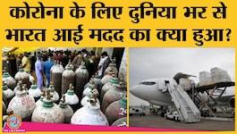 अमेरिका समेत दुनिया के बाकी देशों ने भारत के लिए जो मदद भेजी, उसका क्या हुआ?